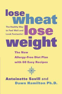 Lose Wheat, Lose Weight By Savill, Antoinette/ Hamilton, Dawn, Ph.d.